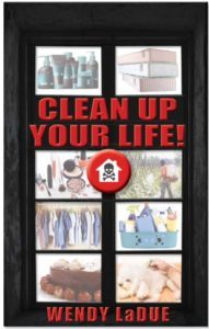 Clean Up Your Life! By Wendy LaDue No one wants to get sick! Yet, in the past few decades, the landscape of our world has radically changed with chronic and unexplained illnesses on the rise.